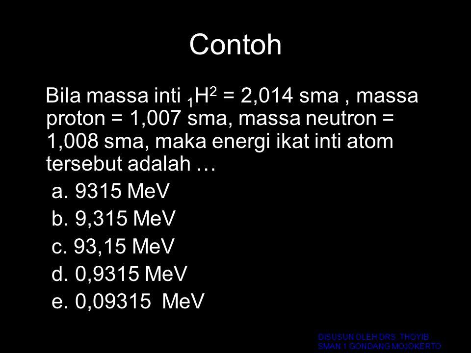 Contoh Bila massa inti 1 H 2 = 2,014 sma, massa proton = 1,007 sma, massa neutron = 1,008 sma, maka energi ikat inti atom tersebut adalah … a. 9315 Me
