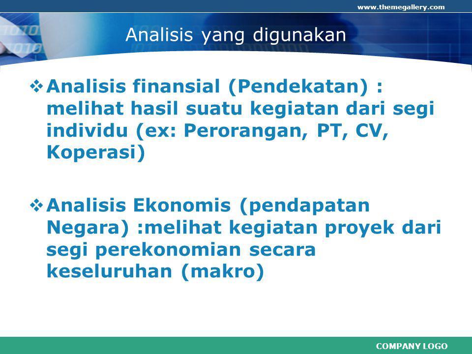COMPANY LOGO www.themegallery.com Analisis yang digunakan  Analisis finansial (Pendekatan) : melihat hasil suatu kegiatan dari segi individu (ex: Perorangan, PT, CV, Koperasi)  Analisis Ekonomis (pendapatan Negara) :melihat kegiatan proyek dari segi perekonomian secara keseluruhan (makro)
