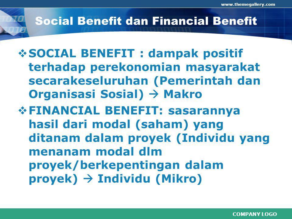 COMPANY LOGO www.themegallery.com Social Benefit dan Financial Benefit  SOCIAL BENEFIT : dampak positif terhadap perekonomian masyarakat secarakeseluruhan (Pemerintah dan Organisasi Sosial)  Makro  FINANCIAL BENEFIT: sasarannya hasil dari modal (saham) yang ditanam dalam proyek (Individu yang menanam modal dlm proyek/berkepentingan dalam proyek)  Individu (Mikro)
