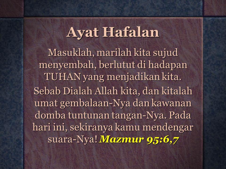 Ayat Hafalan Masuklah, marilah kita sujud menyembah, berlutut di hadapan TUHAN yang menjadikan kita. Sebab Dialah Allah kita, dan kitalah umat gembala