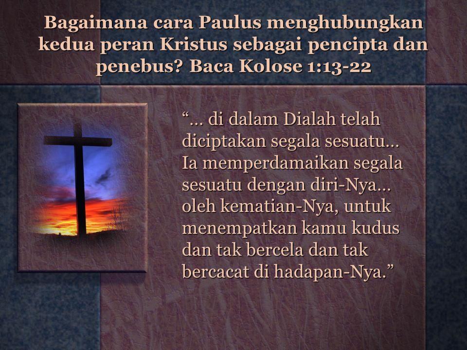 "Bagaimana cara Paulus menghubungkan kedua peran Kristus sebagai pencipta dan penebus? Baca Kolose 1:13-22 ""… di dalam Dialah telah diciptakan segala s"