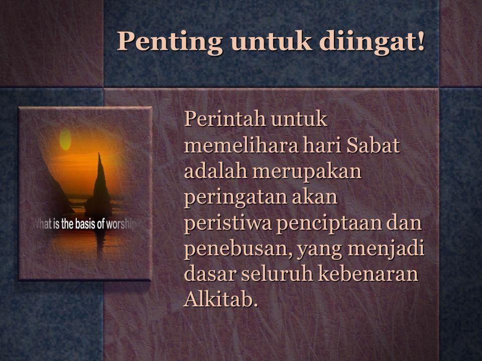 Penting untuk diingat! Perintah untuk memelihara hari Sabat adalah merupakan peringatan akan peristiwa penciptaan dan penebusan, yang menjadi dasar se