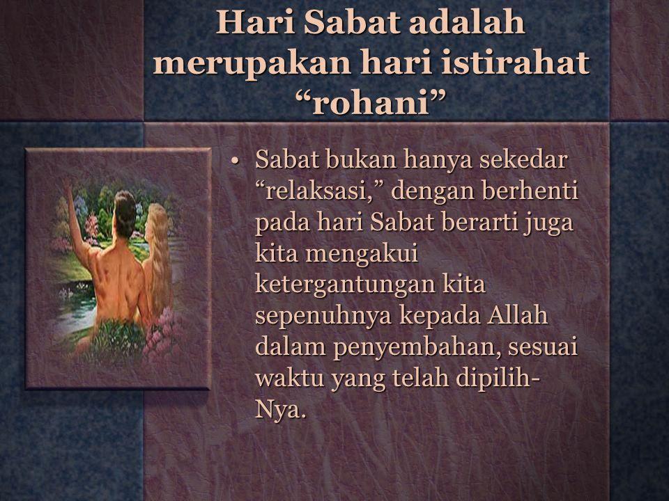 """Hari Sabat adalah merupakan hari istirahat """"rohani"""" Sabat bukan hanya sekedar """"relaksasi,"""" dengan berhenti pada hari Sabat berarti juga kita mengakui"""