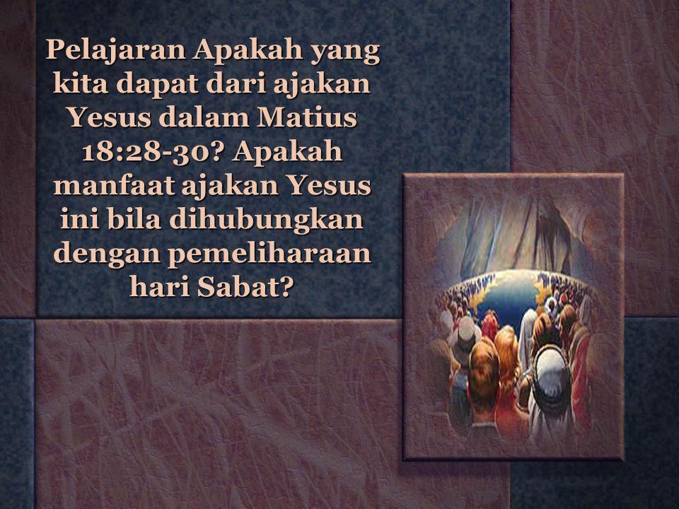 Pelajaran Apakah yang kita dapat dari ajakan Yesus dalam Matius 18:28-30? Apakah manfaat ajakan Yesus ini bila dihubungkan dengan pemeliharaan hari Sa