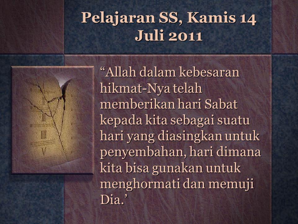 "Pelajaran SS, Kamis 14 Juli 2011 ""Allah dalam kebesaran hikmat-Nya telah memberikan hari Sabat kepada kita sebagai suatu hari yang diasingkan untuk pe"