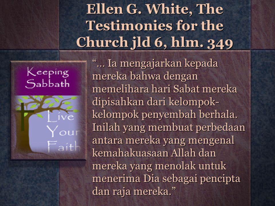 """Ellen G. White, The Testimonies for the Church jld 6, hlm. 349 """"… Ia mengajarkan kepada mereka bahwa dengan memelihara hari Sabat mereka dipisahkan da"""