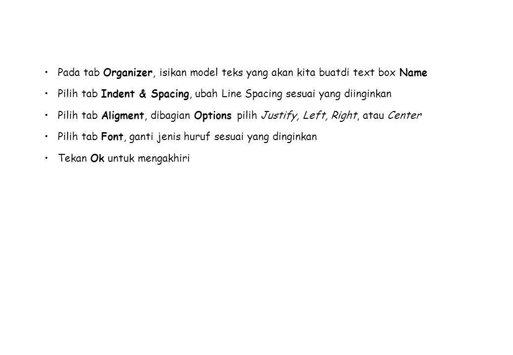 Pada tab Organizer, isikan model teks yang akan kita buatdi text box Name Pilih tab Indent & Spacing, ubah Line Spacing sesuai yang diinginkan Pilih tab Aligment, dibagian Options pilih Justify, Left, Right, atau Center Pilih tab Font, ganti jenis huruf sesuai yang dinginkan Tekan Ok untuk mengakhiri