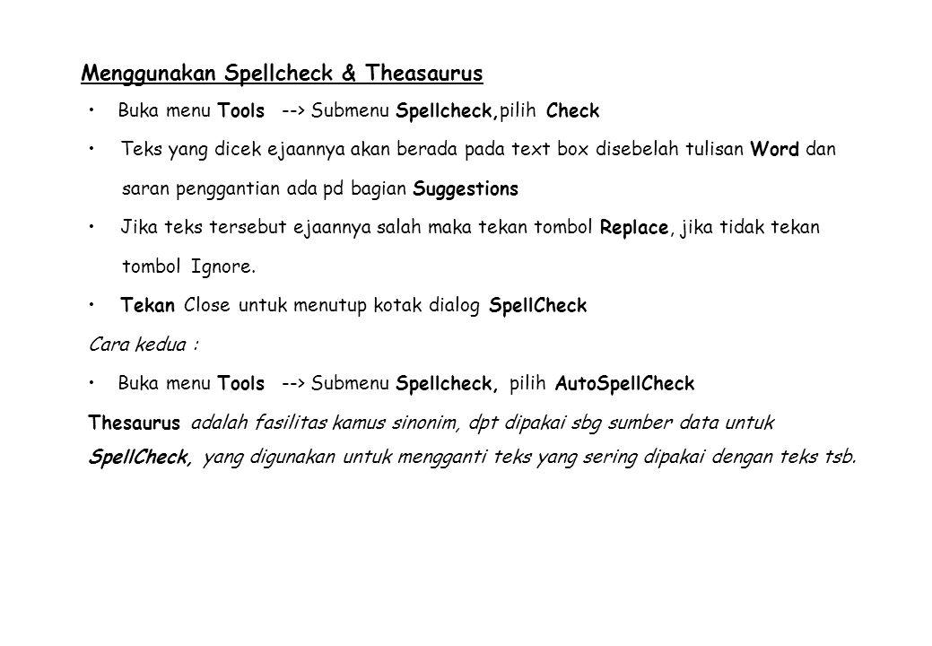 Menggunakan Spellcheck & Theasaurus Buka menu Tools --> Submenu Spellcheck,pilih Check Teks yang dicek ejaannya akan berada pada text box disebelah tulisan Word dan saran penggantian ada pd bagian Suggestions Jika teks tersebut ejaannya salah maka tekan tombol Replace, jika tidak tekan tombol Ignore.