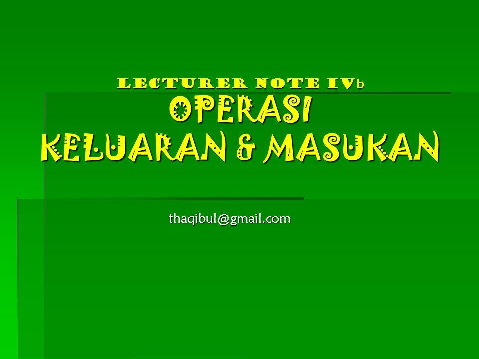 Lecturer Note iV b OPERASI KELUARAN & MASUKAN thaqibul@gmail.com