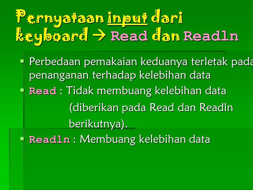 Pernyataan input dari keyboard  Read dan Readln  Perbedaan pemakaian keduanya terletak pada penanganan terhadap kelebihan data  Read : Tidak membua