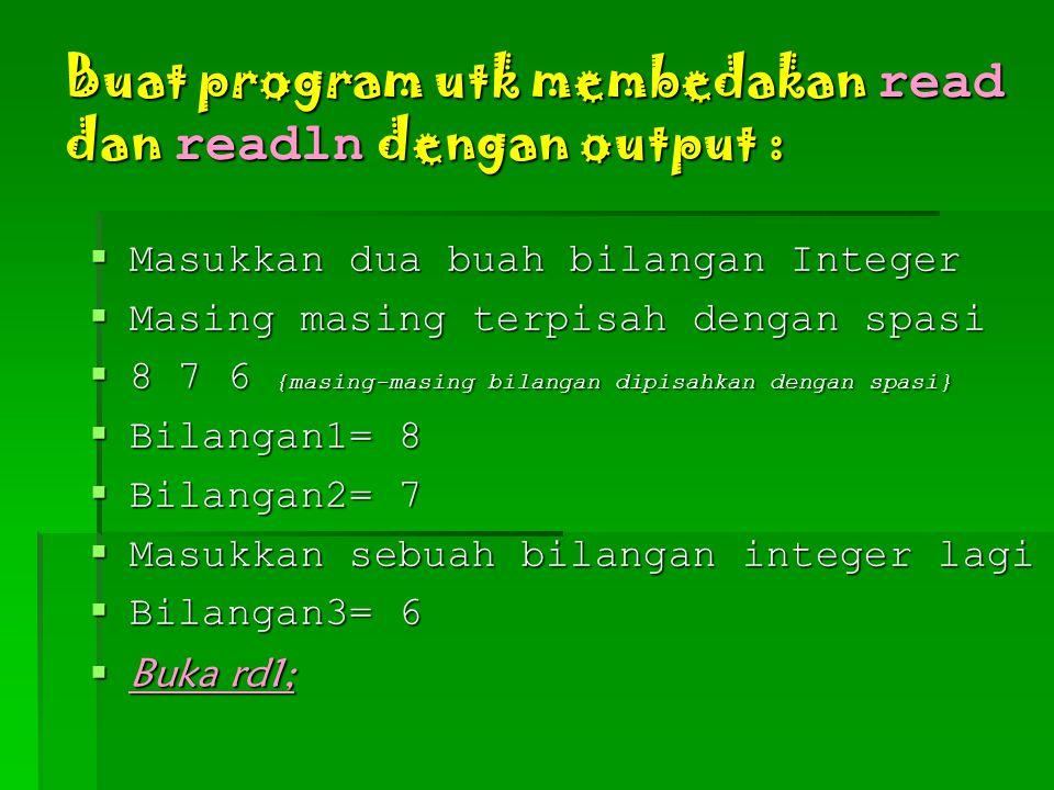 Buat program utk membedakan read dan readln dengan output :  Masukkan dua buah bilangan Integer  Masing masing terpisah dengan spasi  8 7 6 {masing-masing bilangan dipisahkan dengan spasi}  Bilangan1= 8  Bilangan2= 7  Masukkan sebuah bilangan integer lagi  Bilangan3= 6  Buka rd1;