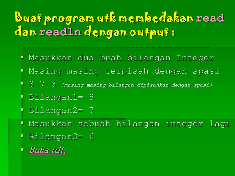 Buat program utk membedakan read dan readln dengan output :  Masukkan dua buah bilangan Integer  Masing masing terpisah dengan spasi  8 7 6 {masing