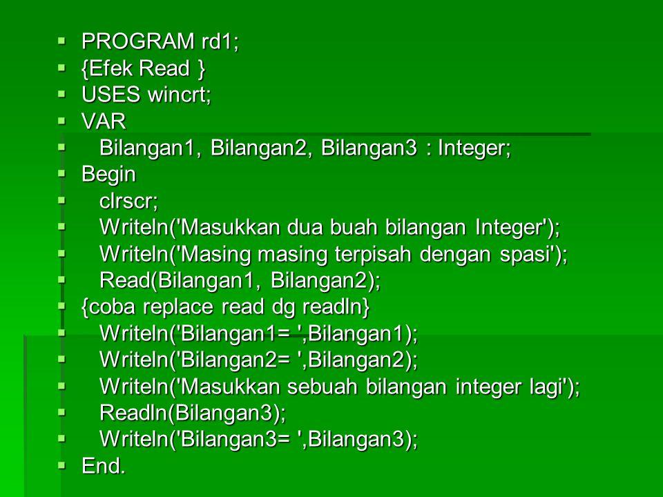  PROGRAM rd1;  {Efek Read }  USES wincrt;  VAR  Bilangan1, Bilangan2, Bilangan3 : Integer;  Begin  clrscr;  Writeln( Masukkan dua buah bilangan Integer );  Writeln( Masing masing terpisah dengan spasi );  Read(Bilangan1, Bilangan2);  {coba replace read dg readln}  Writeln( Bilangan1= ,Bilangan1);  Writeln( Bilangan2= ,Bilangan2);  Writeln( Masukkan sebuah bilangan integer lagi );  Readln(Bilangan3);  Writeln( Bilangan3= ,Bilangan3);  End.