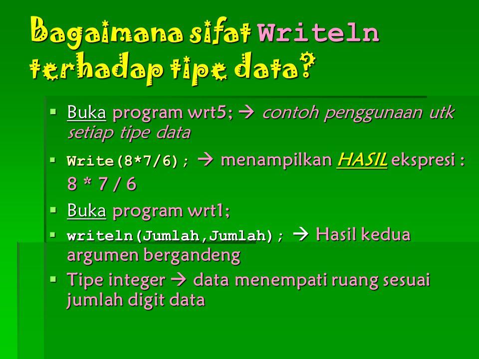 Bagaimana sifat Writeln terhadap tipe data?  Buka program wrt5;  contoh penggunaan utk setiap tipe data  Write(8*7/6);  menampilkan HASIL ekspresi