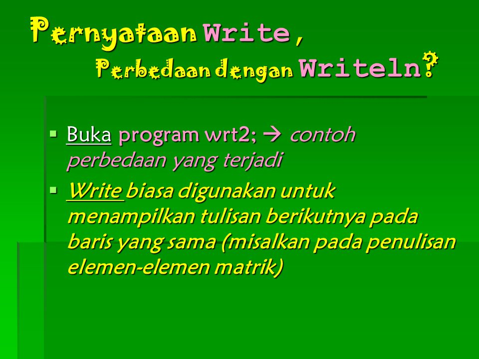 Pernyataan Write, Perbedaan dengan Writeln ?  Buka program wrt2;  contoh perbedaan yang terjadi  Write biasa digunakan untuk menampilkan tulisan be