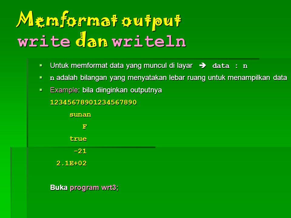 Memformat output write dan writeln  Untuk memformat data yang muncul di layar  data : n  n adalah bilangan yang menyatakan lebar ruang untuk menampilkan data  Example: bila diinginkan outputnya 12345678901234567890 sunan sunan F true true -21 -21 2.1E+02 2.1E+02 Buka program wrt3;
