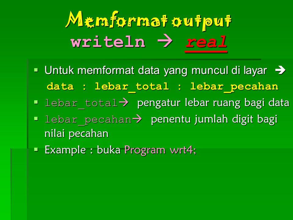 Memformat output writeln  real  Untuk memformat data yang muncul di layar  data : lebar_total : lebar_pecahan data : lebar_total : lebar_pecahan  lebar_total  pengatur lebar ruang bagi data  lebar_pecahan  penentu jumlah digit bagi nilai pecahan  Example : buka Program wrt4;