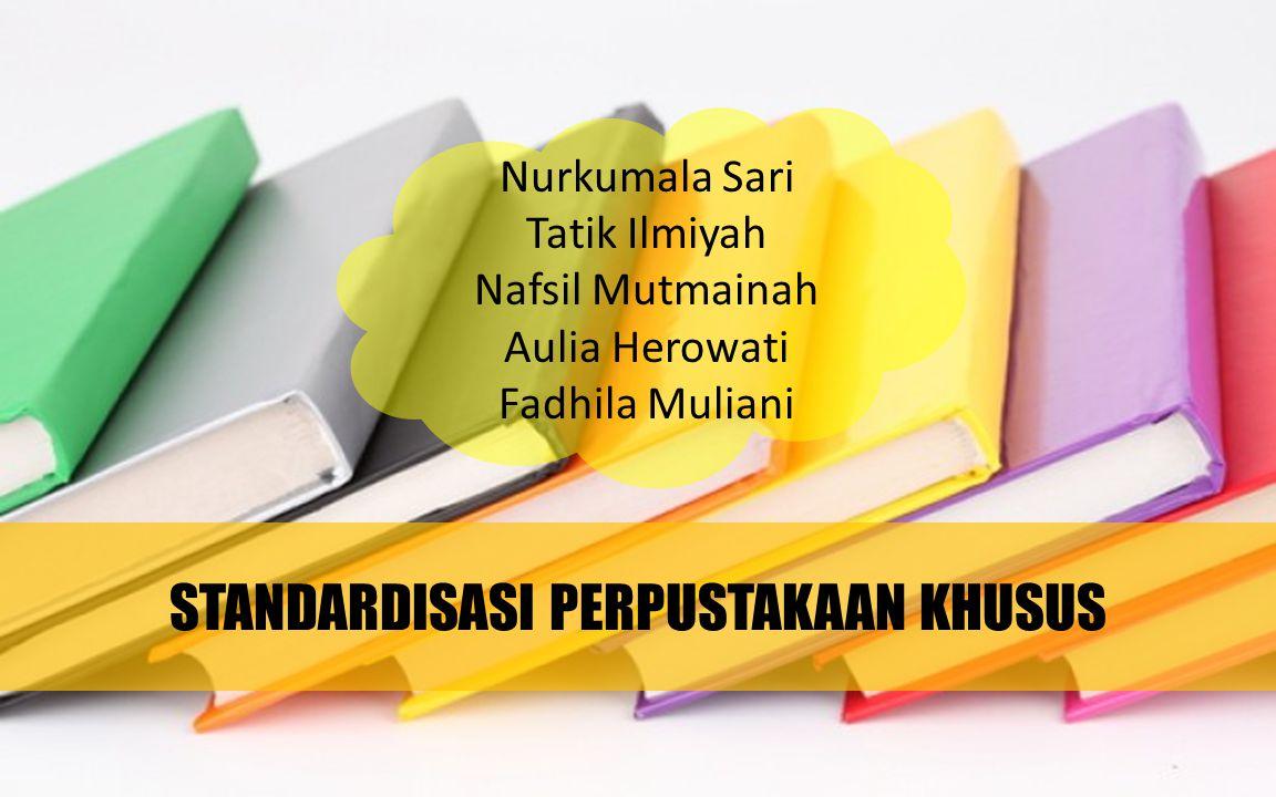 STANDARDISASI PERPUSTAKAAN KHUSUS Nurkumala Sari Tatik Ilmiyah Nafsil Mutmainah Aulia Herowati Fadhila Muliani