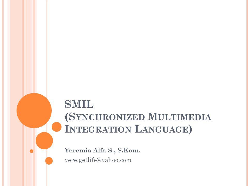 SMIL (S YNCHRONIZED M ULTIMEDIA I NTEGRATION L ANGUAGE ) Yeremia Alfa S., S.Kom.