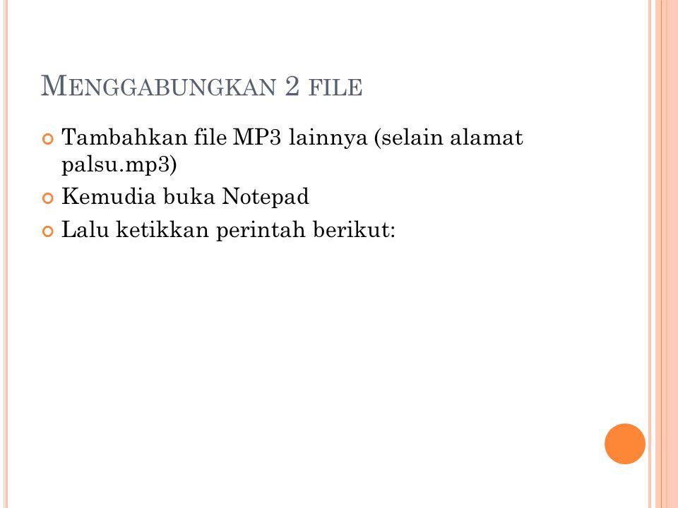 M ENGGABUNGKAN 2 FILE Tambahkan file MP3 lainnya (selain alamat palsu.mp3) Kemudia buka Notepad Lalu ketikkan perintah berikut: