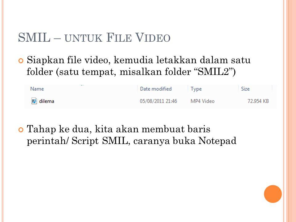 SMIL – UNTUK F ILE V IDEO Siapkan file video, kemudia letakkan dalam satu folder (satu tempat, misalkan folder SMIL2 ) Tahap ke dua, kita akan membuat baris perintah/ Script SMIL, caranya buka Notepad