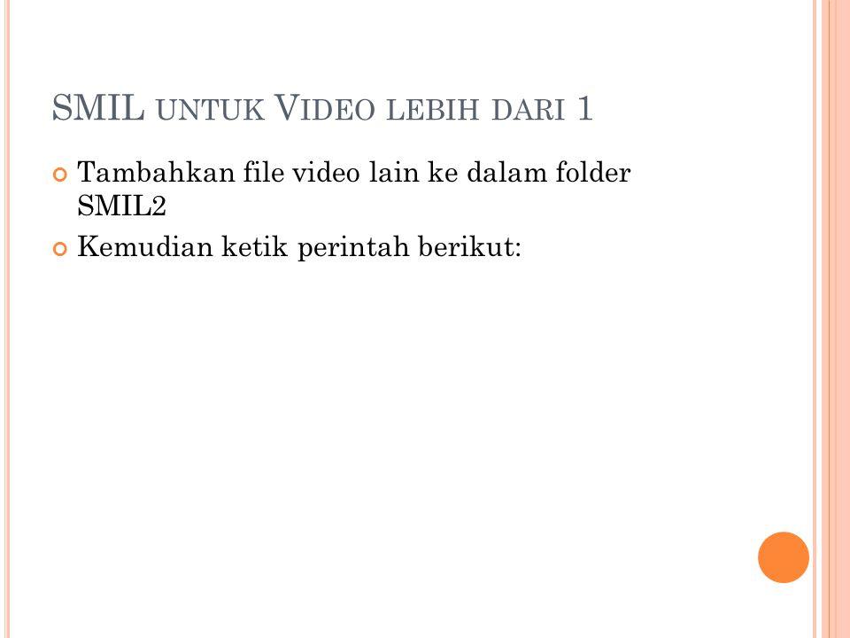 SMIL UNTUK V IDEO LEBIH DARI 1 Tambahkan file video lain ke dalam folder SMIL2 Kemudian ketik perintah berikut: