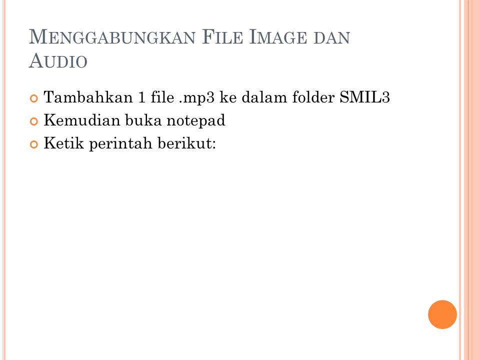M ENGGABUNGKAN F ILE I MAGE DAN A UDIO Tambahkan 1 file.mp3 ke dalam folder SMIL3 Kemudian buka notepad Ketik perintah berikut: