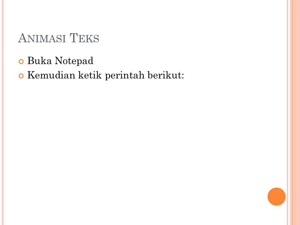 A NIMASI T EKS Buka Notepad Kemudian ketik perintah berikut: