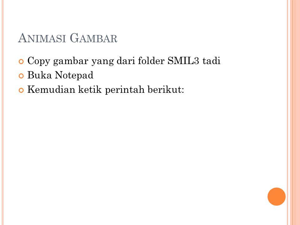 A NIMASI G AMBAR Copy gambar yang dari folder SMIL3 tadi Buka Notepad Kemudian ketik perintah berikut: