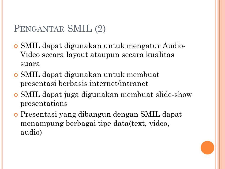 P ENGANTAR SMIL (2) SMIL dapat digunakan untuk mengatur Audio- Video secara layout ataupun secara kualitas suara SMIL dapat digunakan untuk membuat presentasi berbasis internet/intranet SMIL dapat juga digunakan membuat slide-show presentations Presentasi yang dibangun dengan SMIL dapat menampung berbagai tipe data(text, video, audio)