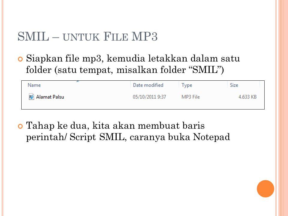 SMIL – UNTUK F ILE MP3 Siapkan file mp3, kemudia letakkan dalam satu folder (satu tempat, misalkan folder SMIL ) Tahap ke dua, kita akan membuat baris perintah/ Script SMIL, caranya buka Notepad