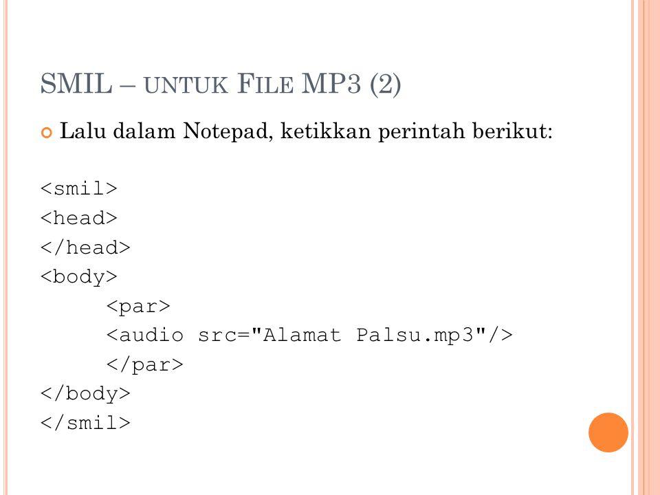 SMIL – UNTUK F ILE MP3 (3) Kemudian save script SMIL di atas dengan cara: Klik File  Save, akan muncul jendela dialog simpan Pada File Name: namafile.smi (nama file bebas, dengan ditambahi.smi) Pada Save As Type: pilih all file