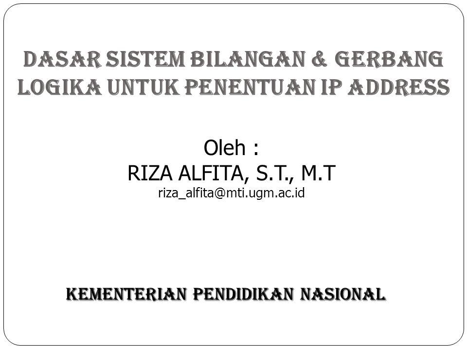 DASAR Sistem Bilangan & GERBANG LOGIKA Untuk Penentuan IP ADDRESS KEMENTERIAN PENDIDIKAN NASIONAL Oleh : RIZA ALFITA, S.T., M.T riza_alfita@mti.ugm.ac