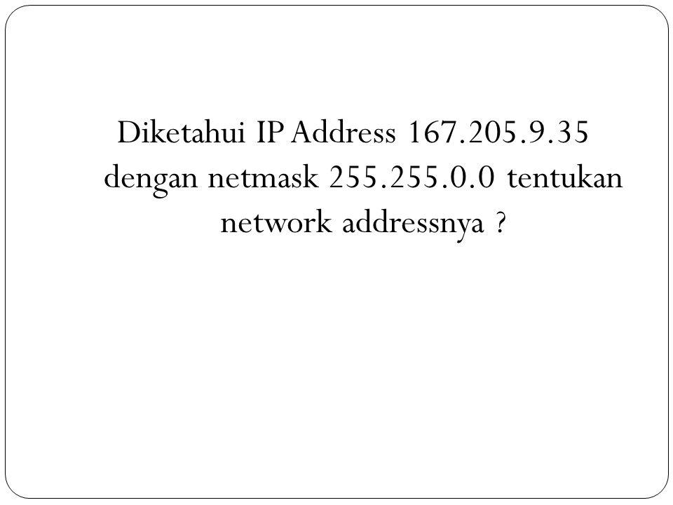 Diketahui IP Address 167.205.9.35 dengan netmask 255.255.0.0 tentukan network addressnya ?