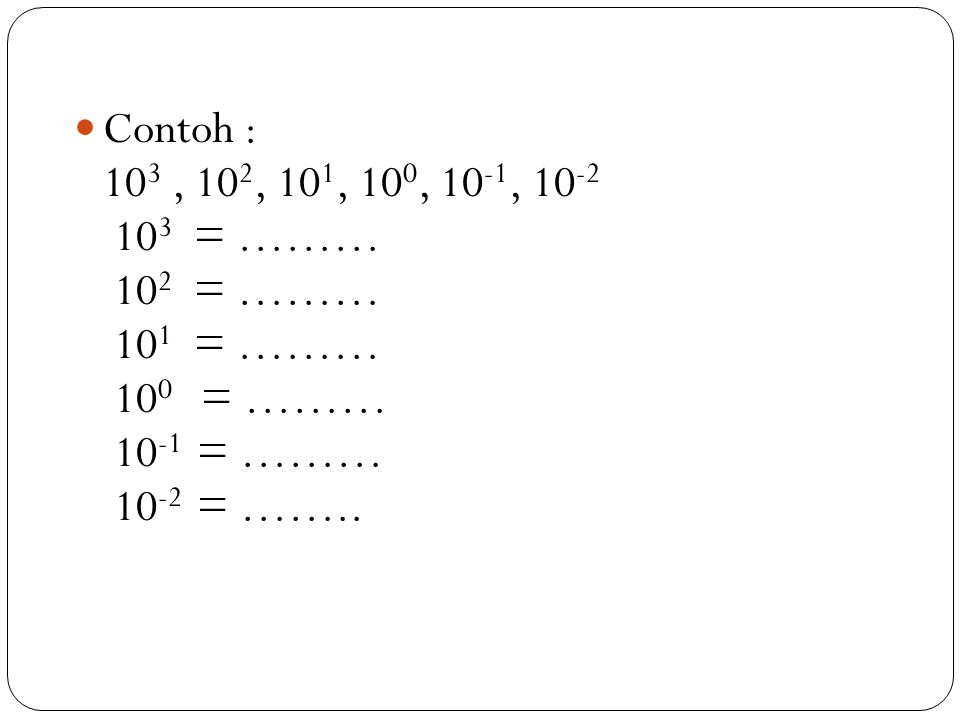 Contoh : 10 3, 10 2, 10 1, 10 0, 10 -1, 10 -2 10 3 = ……… 10 2 = ……… 10 1 = ……… 10 0 = ……… 10 -1 = ……… 10 -2 = ……..