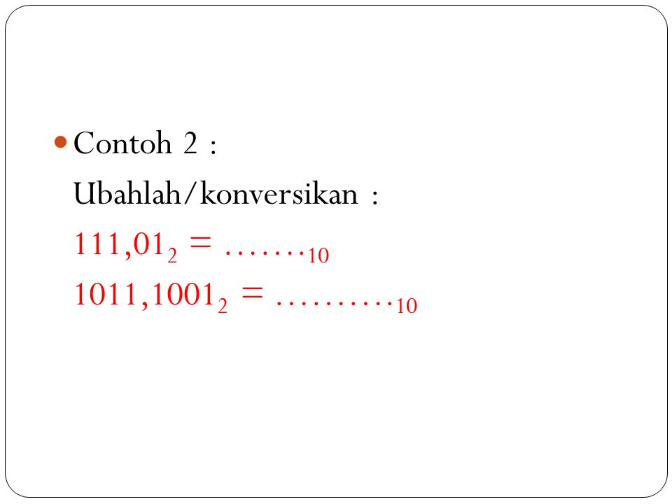 Contoh 2 : Ubahlah/konversikan : 111,01 2 = ……. 10 1011,1001 2 = ………. 10