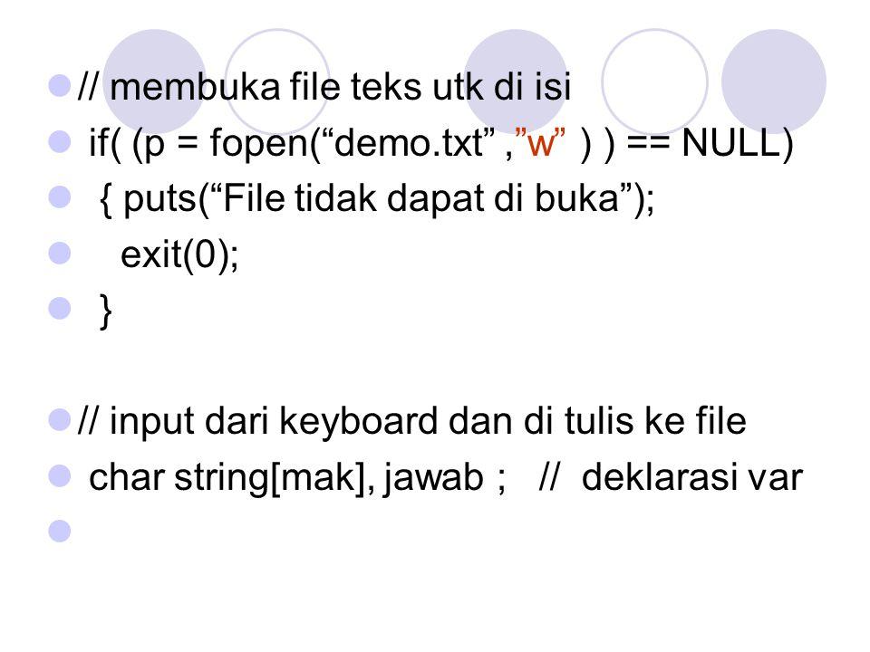 // membuka file teks utk di isi if( (p = fopen( demo.txt , w ) ) == NULL) { puts( File tidak dapat di buka ); exit(0); } // input dari keyboard dan di tulis ke file char string[mak], jawab ; // deklarasi var