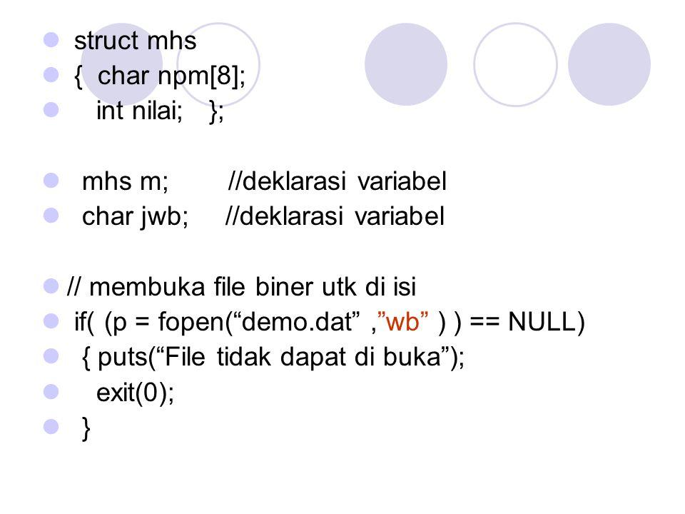 struct mhs { char npm[8]; int nilai; }; mhs m; //deklarasi variabel char jwb; //deklarasi variabel // membuka file biner utk di isi if( (p = fopen( demo.dat , wb ) ) == NULL) { puts( File tidak dapat di buka ); exit(0); }