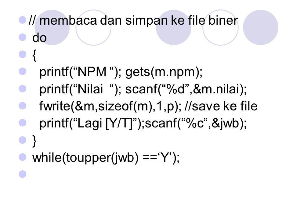 // membaca dan simpan ke file biner do { printf( NPM ); gets(m.npm); printf( Nilai ); scanf( %d ,&m.nilai); fwrite(&m,sizeof(m),1,p); //save ke file printf( Lagi [Y/T] );scanf( %c ,&jwb); } while(toupper(jwb) =='Y');