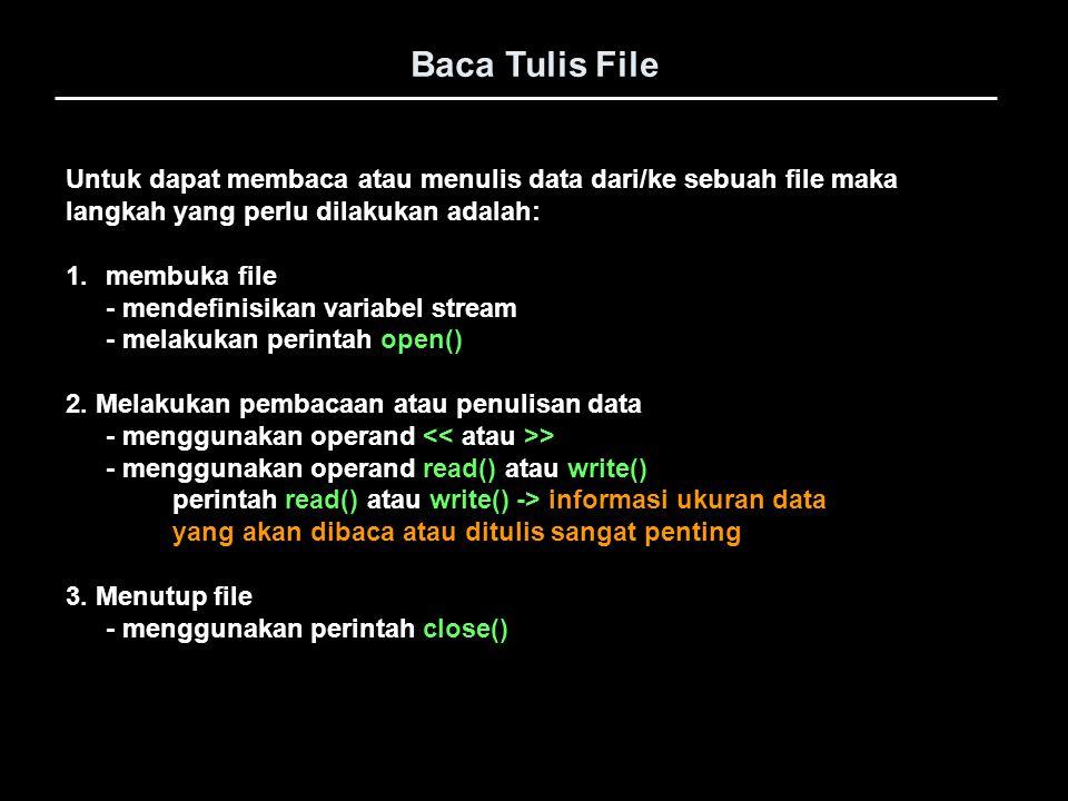 Baca Tulis File // membuka file VarBaca = fopen( COBA.TXT , r ); if(VarBaca==NULL){ cout << Error buka file : << Coba.txt << endl; exit(-1); } while( fgets(Teks, 21, VarBaca) != NULL ) { cout << Teks << endl; } // Menutup file fclose(VarBaca); } Lanjutan … Melakukan pembacaan atau penulisan data - menggunakan operand fprintf() atau fscanf() dan fgets()