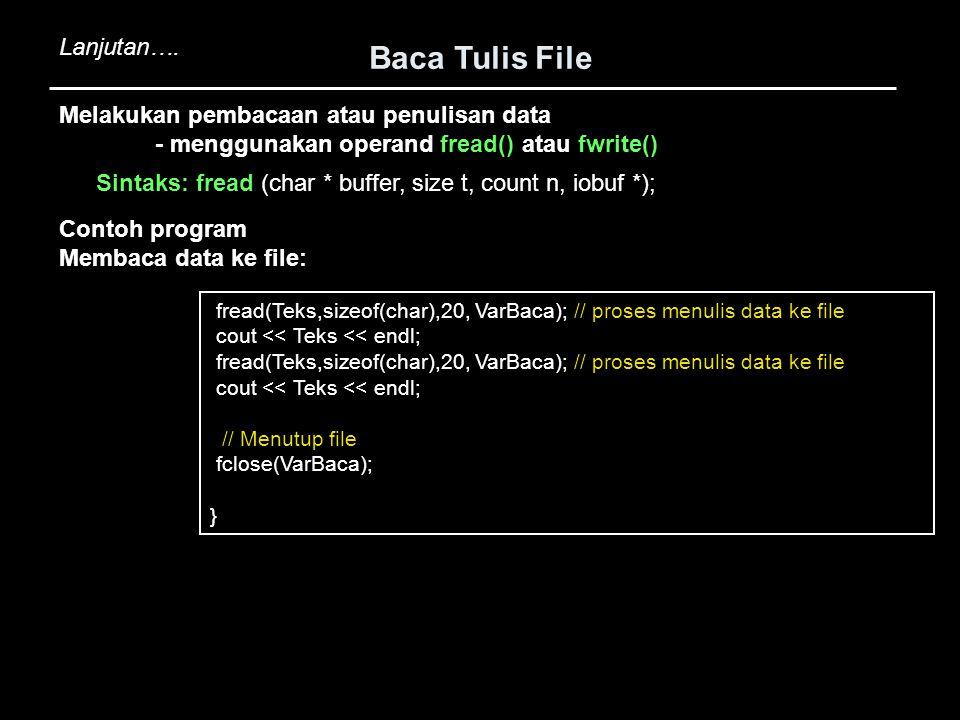 Baca Tulis File fread(Teks,sizeof(char),20, VarBaca); // proses menulis data ke file cout << Teks << endl; fread(Teks,sizeof(char),20, VarBaca); // pr