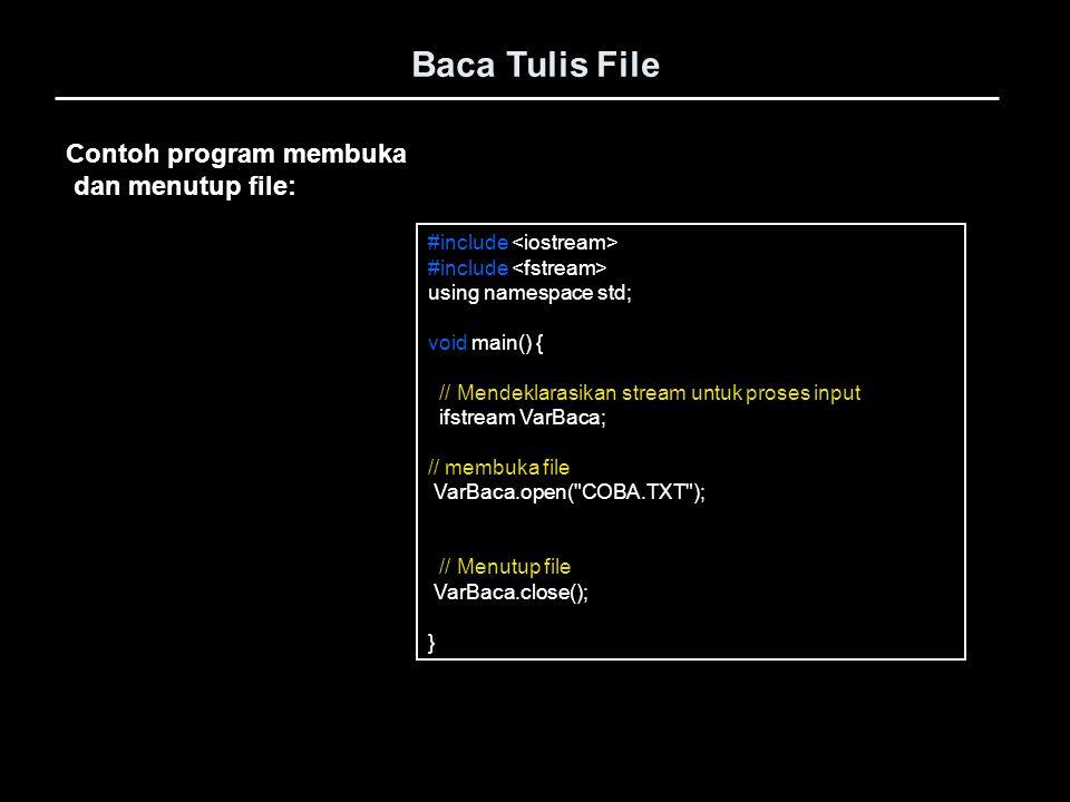 Baca Tulis File Lanjutan … // membuka file VarBaca.open( COBI.TXT ); VarBaca.seekg(17, ios::beg); // set file pointer ke posisi // 17byte dr awal file Strcpy(Teks, ); VarBaca.read(Teks, 12); // proses baca data dr file cout << Teks << ; VarBaca.seekg(0, ios::beg); // set file pointer ke posisi // 0byte dr awal file Strcpy(Teks, ); VarBaca.read(Teks, 3); // proses baca data dr file cout << Teks << ; VarBaca.seekg(28, ios::cur); // set file pointer ke posisi // 28byte dr posisi saat itu Strcpy(Teks, ); VarBaca.read(Teks, 5); // proses baca data dr file cout << Teks << ;