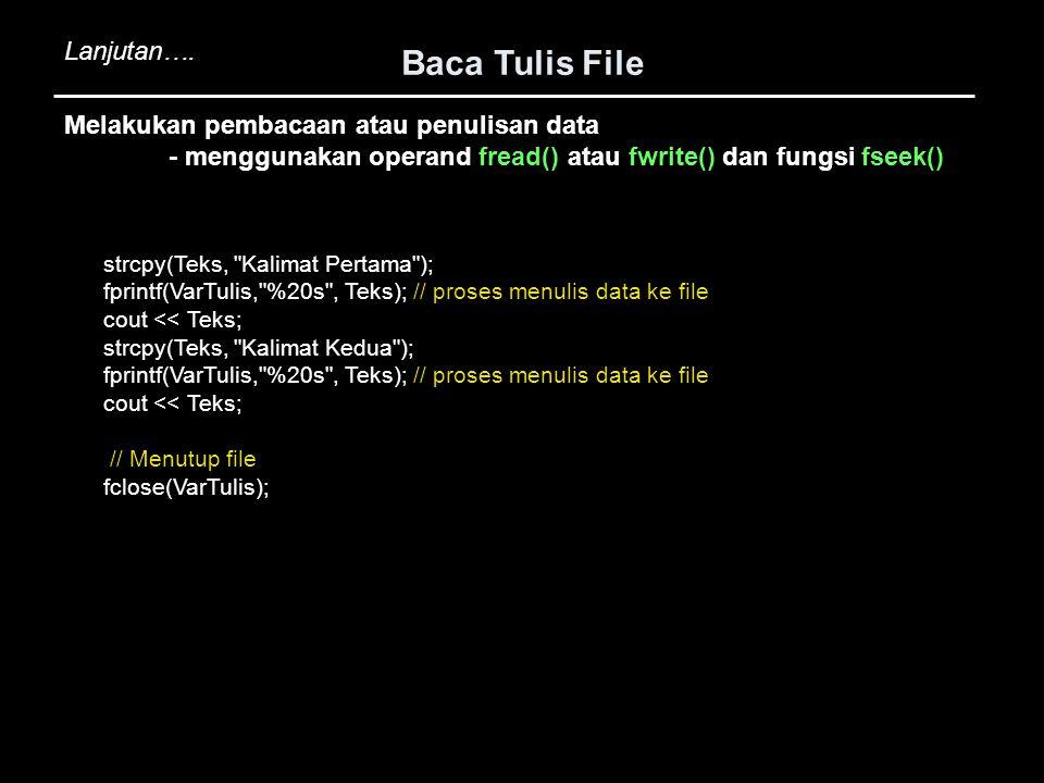 Baca Tulis File Melakukan pembacaan atau penulisan data - menggunakan operand fread() atau fwrite() dan fungsi fseek() strcpy(Teks,