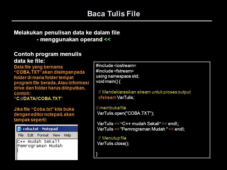 Melakukan pembacaan data dari file - menggunakan operand >> Baca Tulis File #include using namespace std; void main() { // Mendeklarasikan stream untuk proses output ifstream VarBaca; char Teks[80]; // membuka file VarBaca.open( COBA.TXT ); VarBaca >> Teks; // proses membaca data dr file (1 string/kata) cout memisahkan dg teks berikutnya VarBaca >> Teks; // proses baca data dr file (1 string/kata) cout << Teks; // Menutup file VarBaca.close(); } Contoh program membaca data dari file: Data file yang bernama COBA.TXT harus sudah ada di folder tempat program file berada.