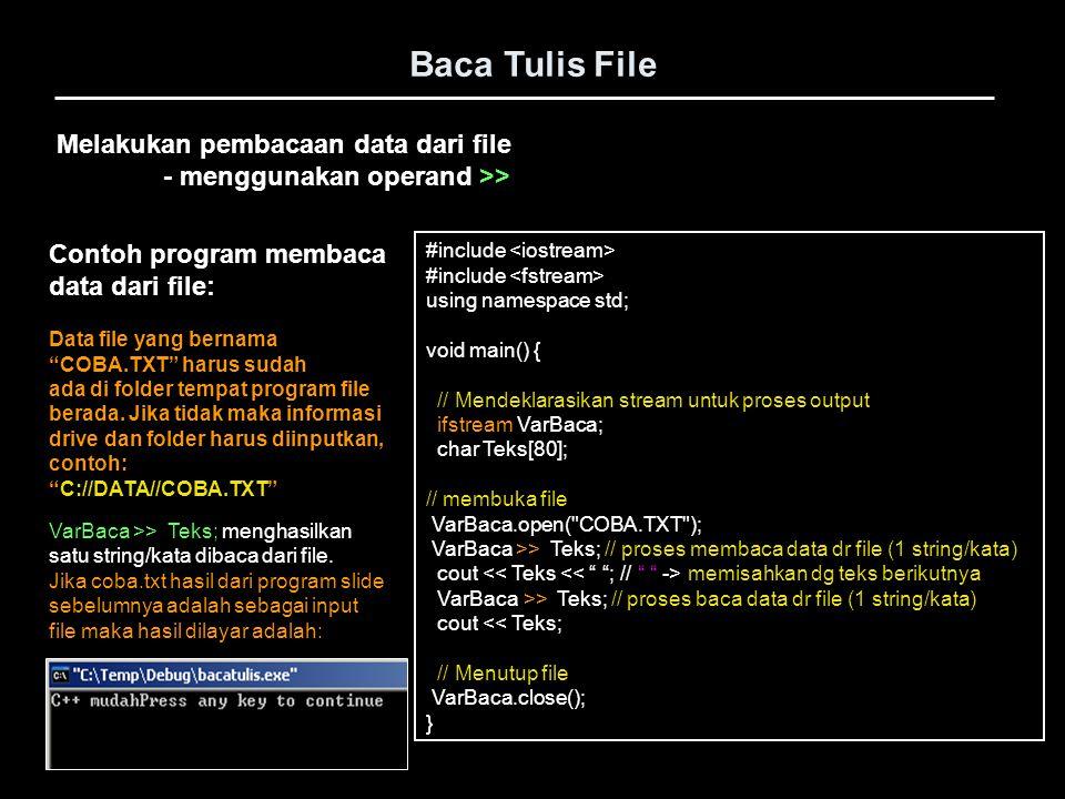 Baca Tulis File Melakukan pembacaan data dari file - menggunakan operand >> dan while() #include using namespace std; void main() { // Mendeklarasikan stream untuk proses output ifstream VarBaca; char Teks[80]; // membuka file VarBaca.open( COBA.TXT ); while(VarBaca.good()) // apakah berhasil membuka { // file atau tidak VarBaca >> Teks; // proses membaca data dr file cout << Teks; } // Menutup file VarBaca.close(); } Contoh program membaca data dari file: Data file yang bernama COBA.TXT harus sudah ada di folder tempat program file berada.
