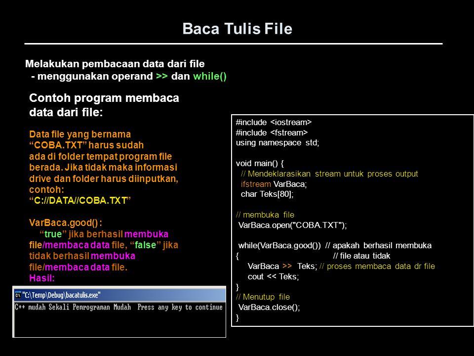 Baca Tulis File #include using namespace std; void main() { // Mendeklarasikan stream untuk proses output ofstream VarTulis; char Teks[80]; // membuka file VarTulis.open( COBA.TXT ); strcpy(Teks, Kalimat Pertama ); VarTulis.write(Teks, 15); // proses menulis data ke file cout << Teks; strcpy(Teks, Kalimat Kedua ); VarTulis.write(Teks, 13); // proses tulis data ke file cout << Teks; // Menutup file VarTulis.close(); } Melakukan penulisan data ke dalam file - menggunakan operand write() Contoh program menulis data ke file: VarTulis.write(Teks, 15); adalah proses menulis data ke file berupa string yang tersimpan dalam variabel Teks sebanyak 15 byte.