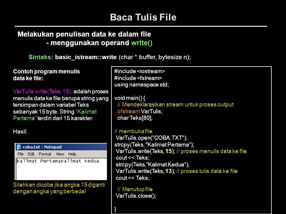 Melakukan penulisan data berupa numerik - menggunakan operand fwrite() Baca Tulis File #include void main() { // Mendeklarasikan stream untuk proses input FILE *VarBaca; float angka; // membuka file VarBaca = fopen( COBA.DAT , r ); if(VarBaca==NULL){ cout << Error buka file : << Coba.txt << endl; exit(-1); } fread(&angka,sizeof(float),1, VarBaca); // proses menulis data ke file cout << angka << endl; // Menutup file fclose(VarBaca); } Contoh program Menulis data ke file: