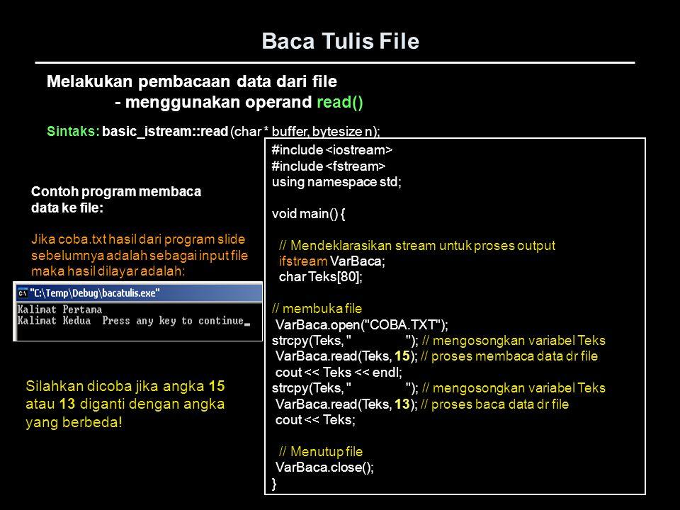 Baca Tulis File #include void main() { // Mendeklarasikan stream untuk proses input FILE *VarBaca; char Teks[80]; // membuka file VarBaca = fopen( COBA.TXT , r ); if(VarBaca==NULL){ cout << Error buka file : << Coba.txt << endl; exit(-1); } while(fscanf(VarBaca, %s ,Teks)!=EOF) { cout << Teks << ; } // Menutup file fclose(VarBaca); } Contoh program membaca data ke file: Melakukan pembacaan atau penulisan data - menggunakan operand fprintf() atau fscanf()
