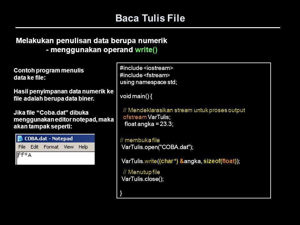 Melakukan pembacaan data numerik - menggunakan operand read() Baca Tulis File #include using namespace std; void main() { // Mendeklarasikan stream untuk proses output ifstream VarBaca; float angka; // membuka file VarBaca.open( COBA.dat ); VarBaca.read((char *) &angka, sizeof(float)); cout << angka << endl; // Menutup file VarBaca.close(); } Contoh program membaca data dari file: Jika file coba.dat hasil dari program slide sebelumnya adalah sebagai input file maka hasil dilayar adalah: Silahkan dicoba menyimpan data berupa angka/numerik lebih dari satu dengan jenis tipe data yang berbeda (mis.