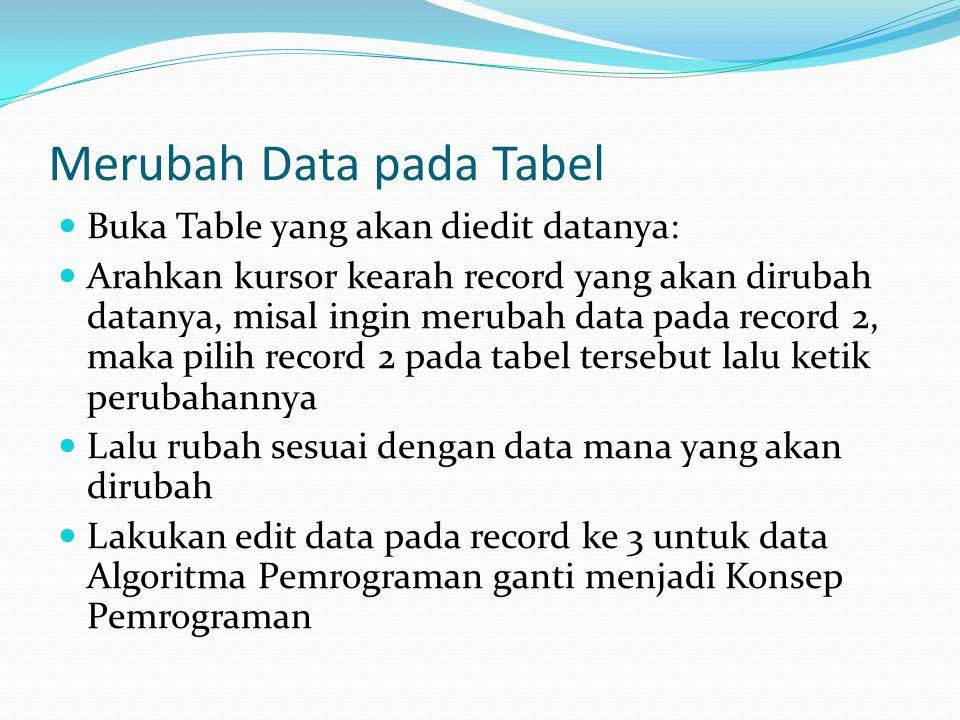 Merubah Data pada Tabel Buka Table yang akan diedit datanya: Arahkan kursor kearah record yang akan dirubah datanya, misal ingin merubah data pada record 2, maka pilih record 2 pada tabel tersebut lalu ketik perubahannya Lalu rubah sesuai dengan data mana yang akan dirubah Lakukan edit data pada record ke 3 untuk data Algoritma Pemrograman ganti menjadi Konsep Pemrograman